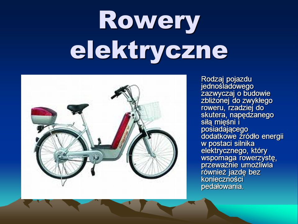 Rowery elektryczne Rodzaj pojazdu jednośladowego zazwyczaj o budowie zbliżonej do zwykłego roweru, rzadziej do skutera, napędzanego siłą mięśni i posiadającego dodatkowe źródło energii w postaci silnika elektrycznego, który wspomaga rowerzystę, przeważnie umożliwia również jazdę bez konieczności pedałowania.
