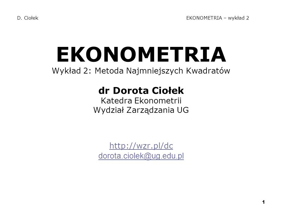 1 D. Ciołek EKONOMETRIA – wykład 2 EKONOMETRIA Wykład 2: Metoda Najmniejszych Kwadratów dr Dorota Ciołek Katedra Ekonometrii Wydział Zarządzania UG ht