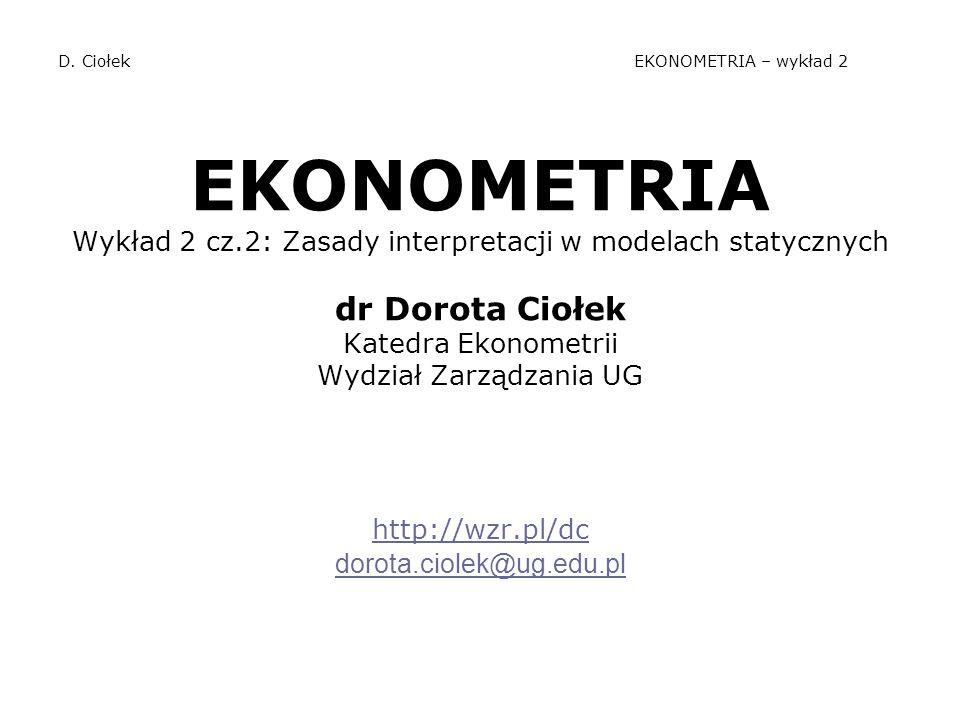 D. Ciołek EKONOMETRIA – wykład 2 EKONOMETRIA Wykład 2 cz.2: Zasady interpretacji w modelach statycznych dr Dorota Ciołek Katedra Ekonometrii Wydział Z
