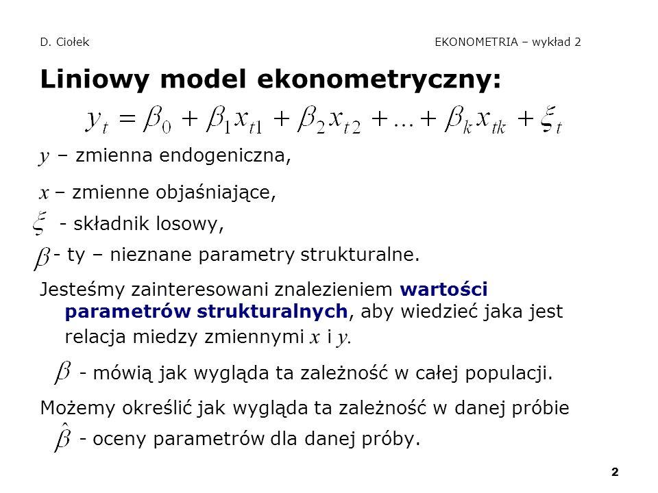 2 D. Ciołek EKONOMETRIA – wykład 2 Liniowy model ekonometryczny: y – zmienna endogeniczna, x – zmienne objaśniające, - składnik losowy, - ty – nieznan