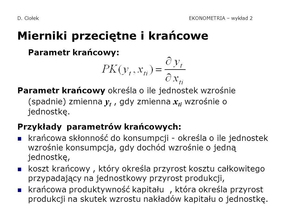D. Ciołek EKONOMETRIA – wykład 2 Mierniki przeciętne i krańcowe Parametr krańcowy: Parametr krańcowy określa o ile jednostek wzrośnie (spadnie) zmienn