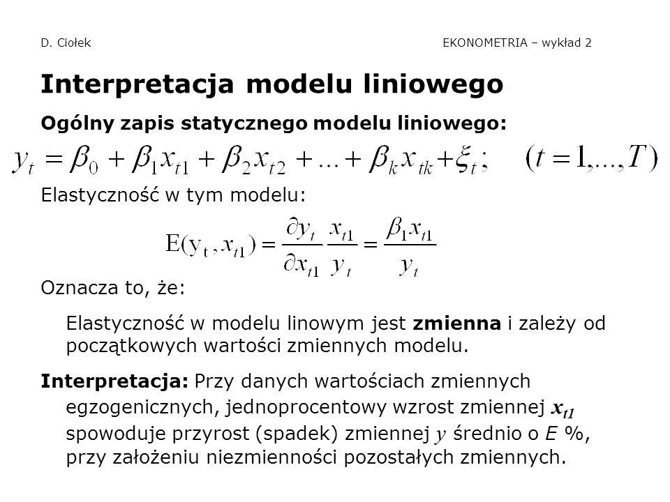 D. Ciołek EKONOMETRIA – wykład 2 Interpretacja modelu liniowego Ogólny zapis statycznego modelu liniowego: Elastyczność w tym modelu: Oznacza to, że: