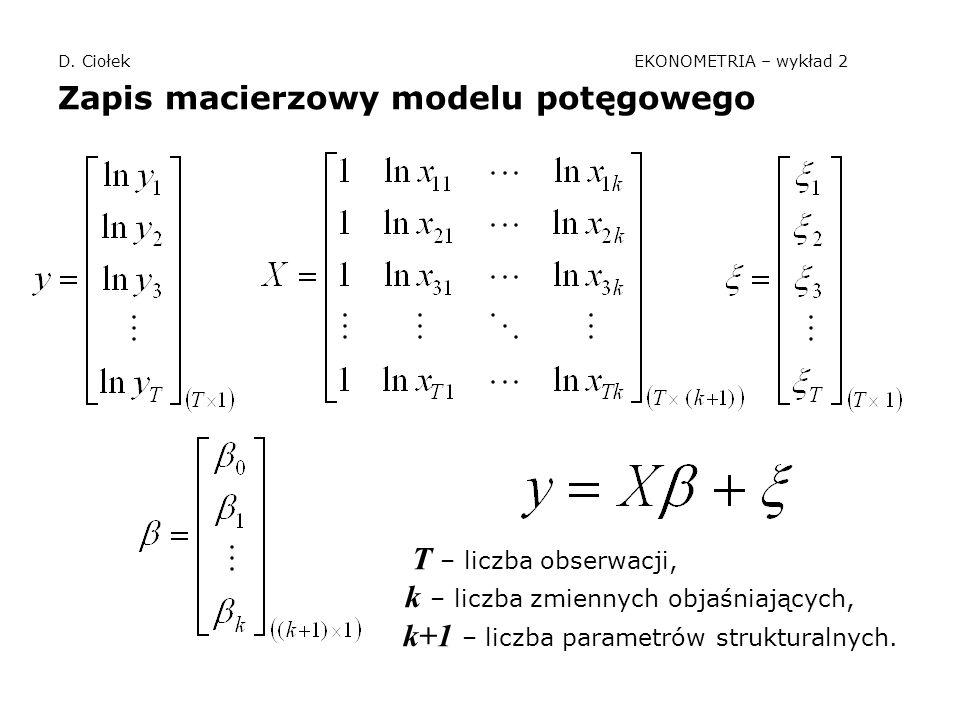 D. Ciołek EKONOMETRIA – wykład 2 Zapis macierzowy modelu potęgowego T – liczba obserwacji, k – liczba zmiennych objaśniających, k+1 – liczba parametró