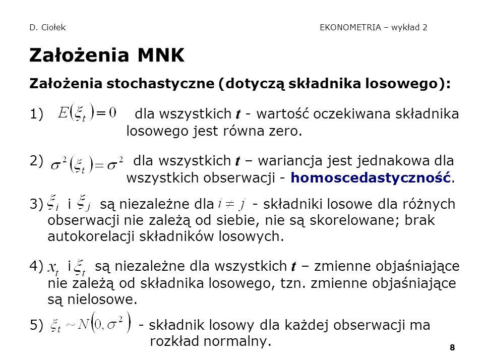 8 D. Ciołek EKONOMETRIA – wykład 2 Założenia MNK Założenia stochastyczne (dotyczą składnika losowego): 1) dla wszystkich t - wartość oczekiwana składn