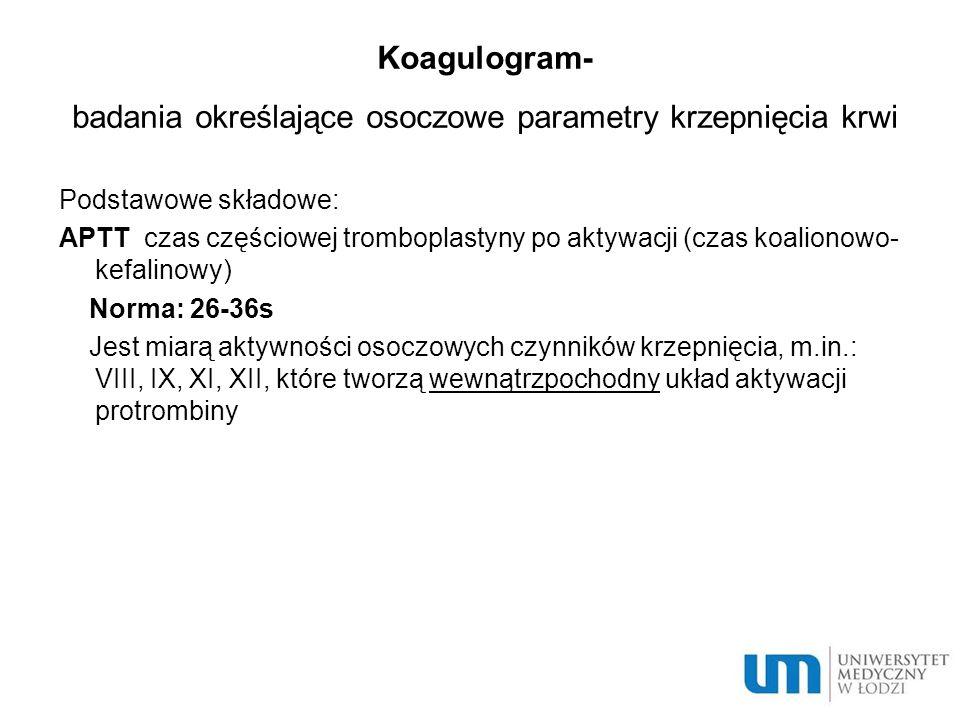 Koagulogram- badania określające osoczowe parametry krzepnięcia krwi Podstawowe składowe: APTT czas częściowej tromboplastyny po aktywacji (czas koalionowo- kefalinowy) Norma: 26-36s Jest miarą aktywności osoczowych czynników krzepnięcia, m.in.: VIII, IX, XI, XII, które tworzą wewnątrzpochodny układ aktywacji protrombiny