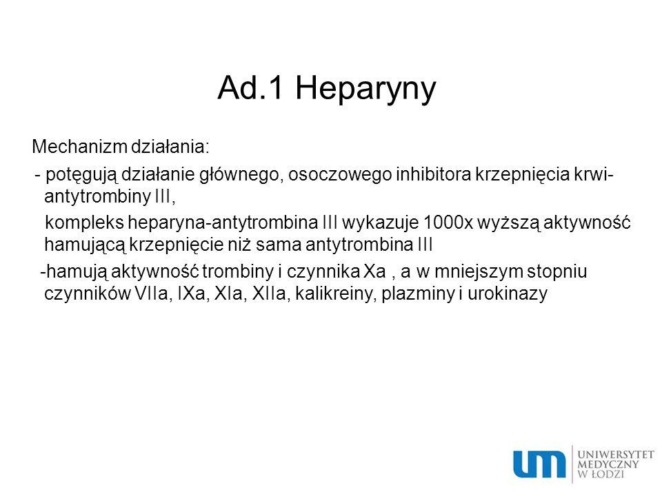 Ad.1 Heparyny Mechanizm działania: - potęgują działanie głównego, osoczowego inhibitora krzepnięcia krwi- antytrombiny III, kompleks heparyna-antytrombina III wykazuje 1000x wyższą aktywność hamującą krzepnięcie niż sama antytrombina III -hamują aktywność trombiny i czynnika Xa, a w mniejszym stopniu czynników VIIa, IXa, XIa, XIIa, kalikreiny, plazminy i urokinazy