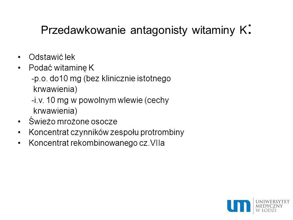 Przedawkowanie antagonisty witaminy K : Odstawić lek Podać witaminę K -p.o.