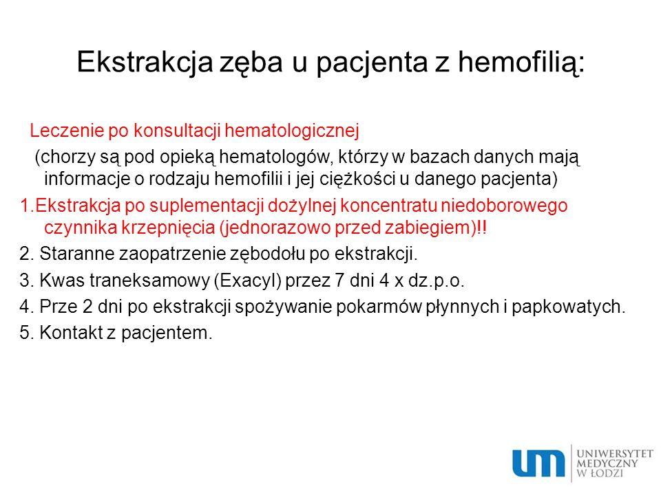 Ekstrakcja zęba u pacjenta z hemofilią: Leczenie po konsultacji hematologicznej (chorzy są pod opieką hematologów, którzy w bazach danych mają informacje o rodzaju hemofilii i jej ciężkości u danego pacjenta) 1.Ekstrakcja po suplementacji dożylnej koncentratu niedoborowego czynnika krzepnięcia (jednorazowo przed zabiegiem)!.