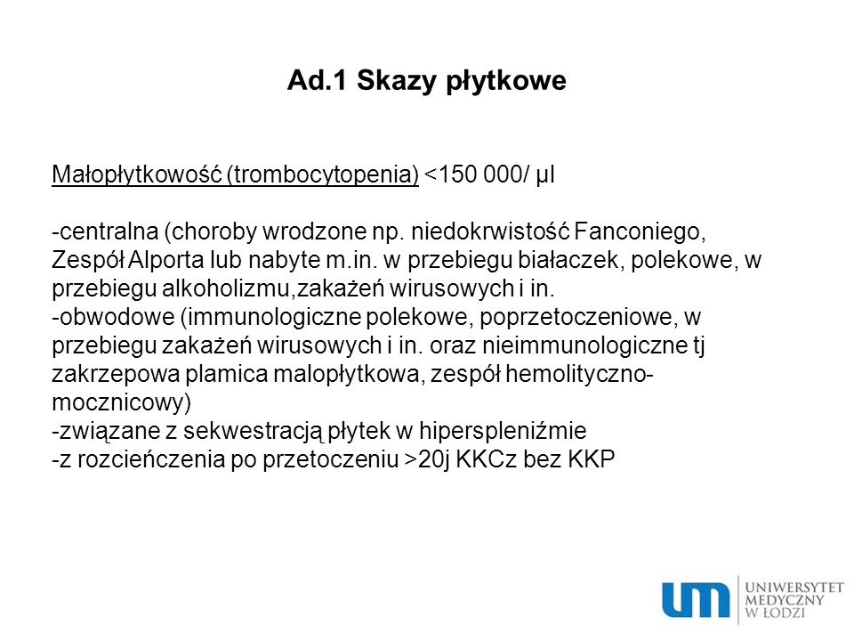Ad.2 Skazy osoczowe Wrodzone -Choroba von Willebranda-najczęstrza wrodzona skaza krwotoczna (niedobór lub zaburzenie funkcji czynnika von Willebranda, czynnika osłonowego dla cz.VIII) -Hemofilia A (zmniejszenie aktywności cz.VIII) -Hemofilia B (zmniejszenie aktywności cz.IX) -Hemofilia C (zmniejszenie aktywności cz.XI) Nabyte Niedobór wit K, choroby wątroby, przedawkowanie antagonistów wit K, DIC, choroby autoimmunologiczne, poporodowe i in.