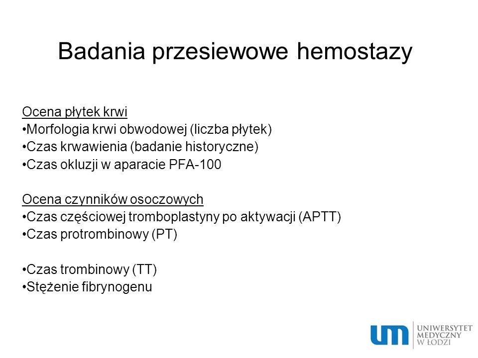 Badania przesiewowe hemostazy Ocena płytek krwi Morfologia krwi obwodowej (liczba płytek) Czas krwawienia (badanie historyczne) Czas okluzji w aparacie PFA-100 Ocena czynników osoczowych Czas częściowej tromboplastyny po aktywacji (APTT) Czas protrombinowy (PT) Czas trombinowy (TT) Stężenie fibrynogenu