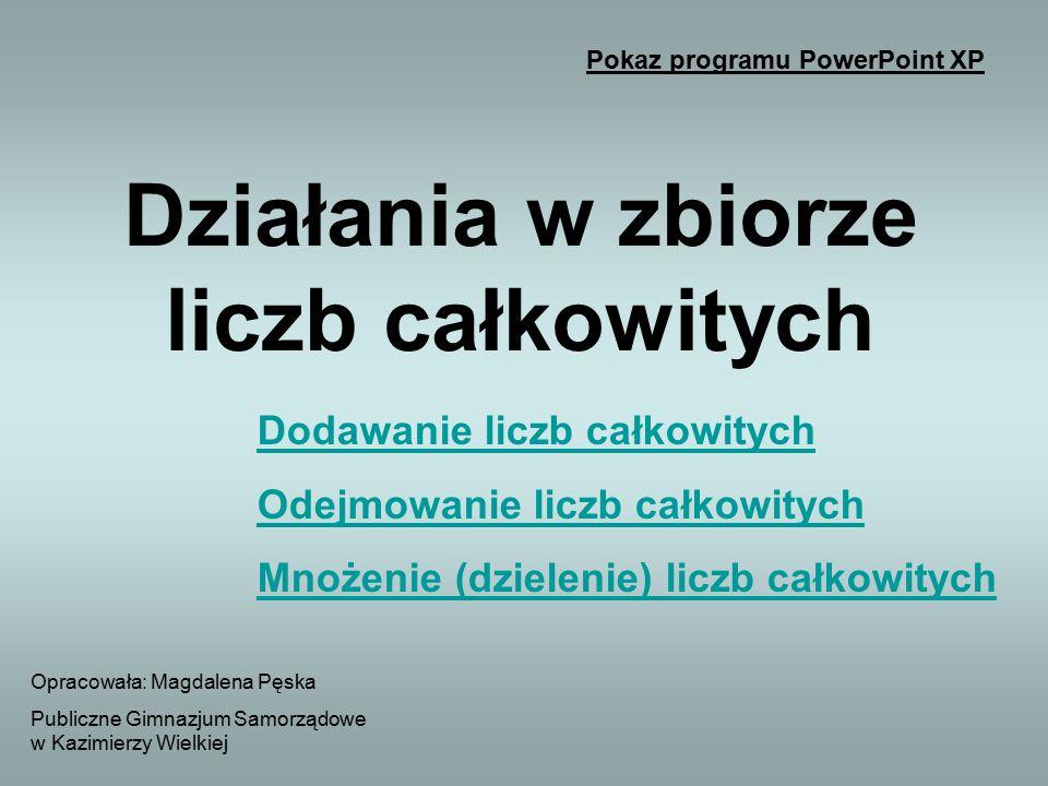 Opracowała: Magdalena Pęska Publiczne Gimnazjum Samorządowe w Kazimierzy Wielkiej Pokaz programu PowerPoint XP Dodawanie liczb całkowitych Odejmowanie