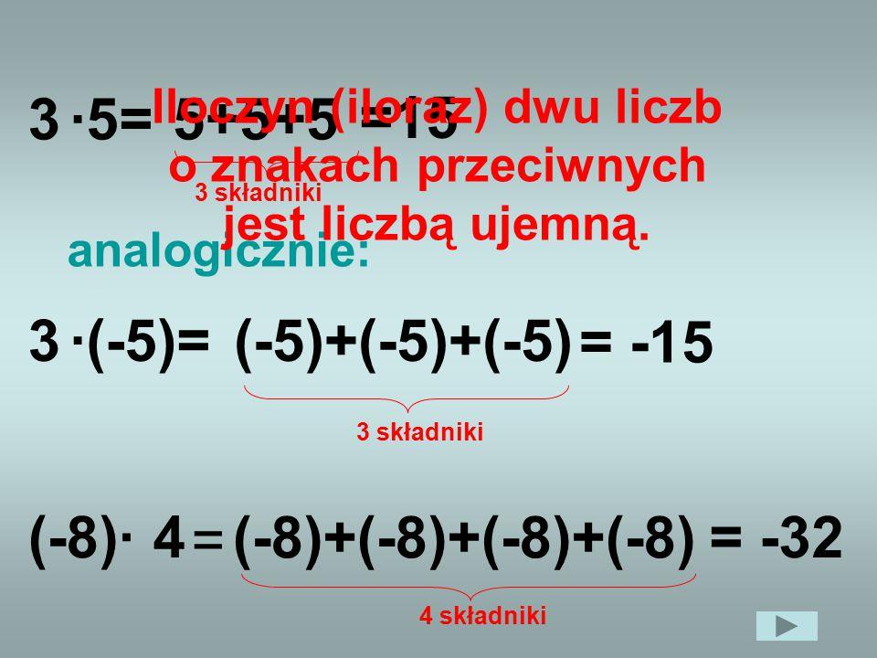 3·5=5+5+5 =15 3 składniki 3·(-5)=(-5)+(-5)+(-5) = -15 3 składniki analogicznie: 4(-8)· (-8)+(-8)+(-8)+(-8) = -32 4 składniki Iloczyn (iloraz) dwu licz