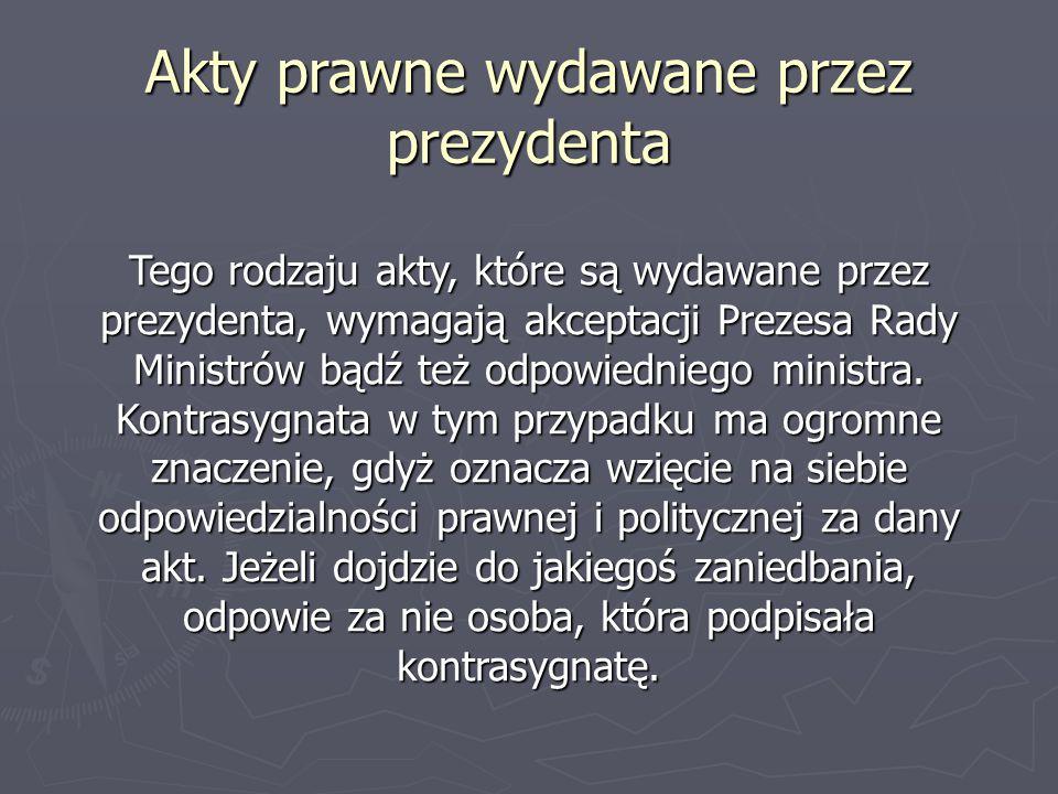 Akty prawne wydawane przez prezydenta Tego rodzaju akty, które są wydawane przez prezydenta, wymagają akceptacji Prezesa Rady Ministrów bądź też odpow