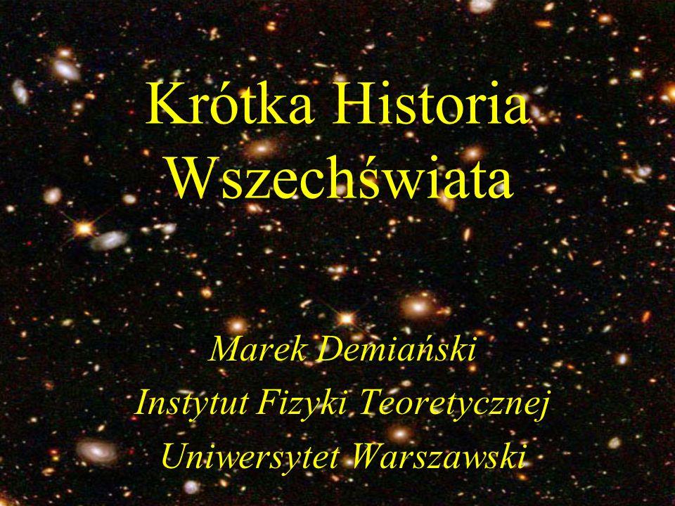 Krótka Historia Wszechświata Marek Demiański Instytut Fizyki Teoretycznej Uniwersytet Warszawski