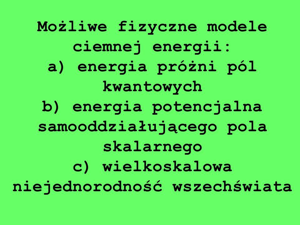 Możliwe fizyczne modele ciemnej energii: a) energia próżni pól kwantowych b) energia potencjalna samooddziałującego pola skalarnego c) wielkoskalowa n