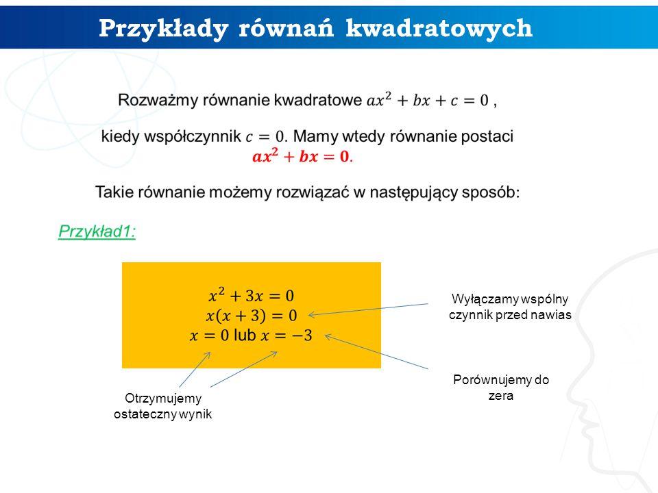 Przykłady równań kwadratowych 4 Wyłączamy wspólny czynnik przed nawias Porównujemy do zera Otrzymujemy ostateczny wynik