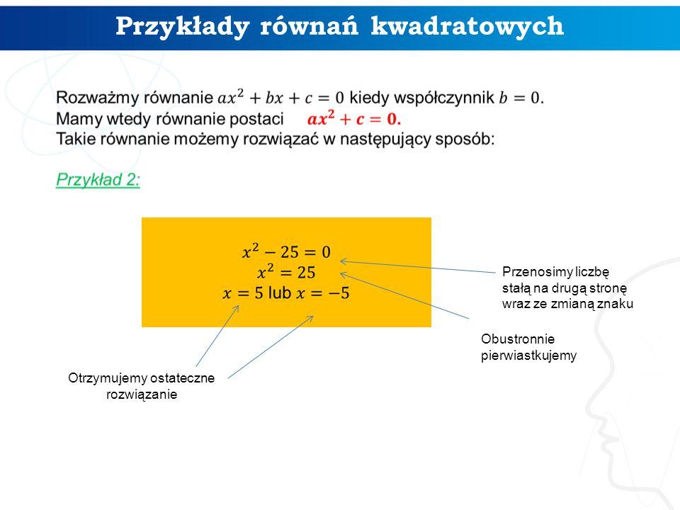 Przykłady równań kwadratowych Przenosimy liczbę stałą na drugą stronę wraz ze zmianą znaku Obustronnie pierwiastkujemy Otrzymujemy ostateczne rozwiązanie
