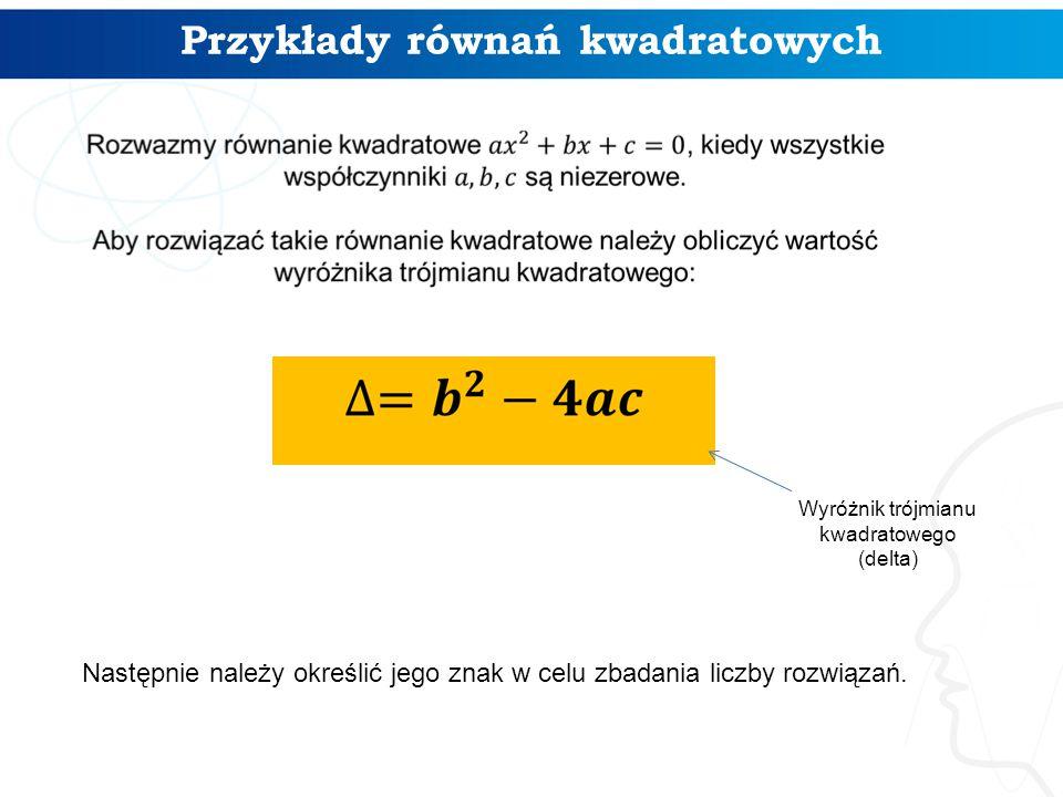 Przykłady równań kwadratowych Wyróżnik trójmianu kwadratowego (delta) Następnie należy określić jego znak w celu zbadania liczby rozwiązań.