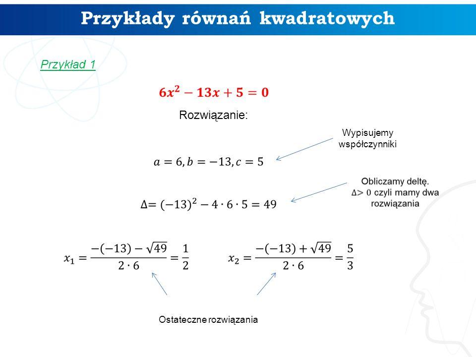 Przykłady równań kwadratowych Przykład 1 Rozwiązanie: Wypisujemy współczynniki Ostateczne rozwiązania