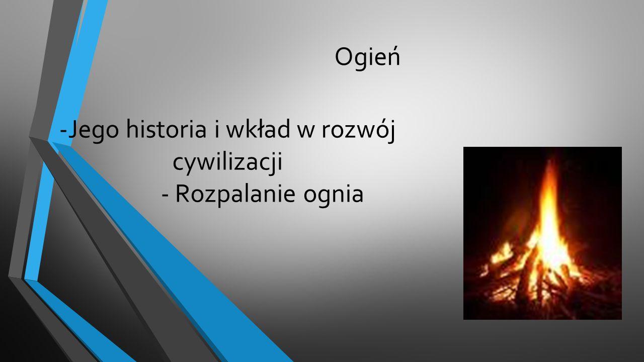 Ogień -Jego historia i wkład w rozwój cywilizacji - Rozpalanie ognia