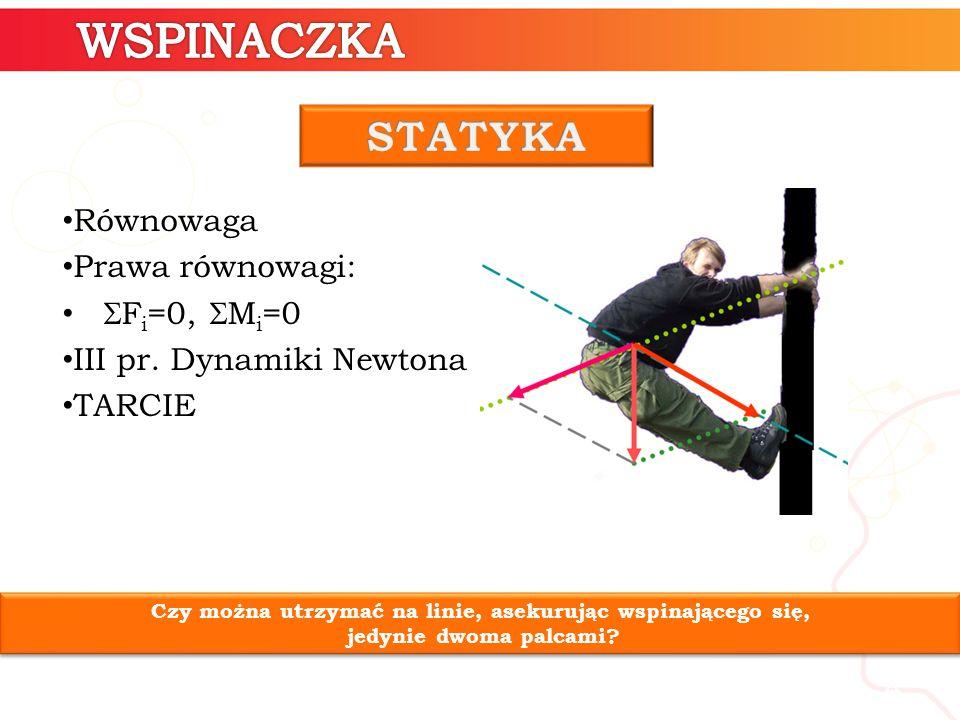 4 Równowaga Prawa równowagi:  F i =0,  M i =0 III pr. Dynamiki Newtona TARCIE Czy można utrzymać na linie, asekurując wspinającego się, jedynie dwom