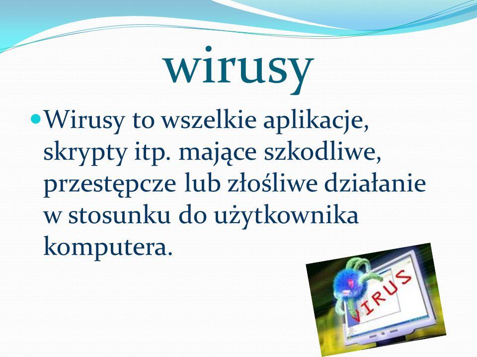 wirusy Wirusy to wszelkie aplikacje, skrypty itp. mające szkodliwe, przestępcze lub złośliwe działanie w stosunku do użytkownika komputera.