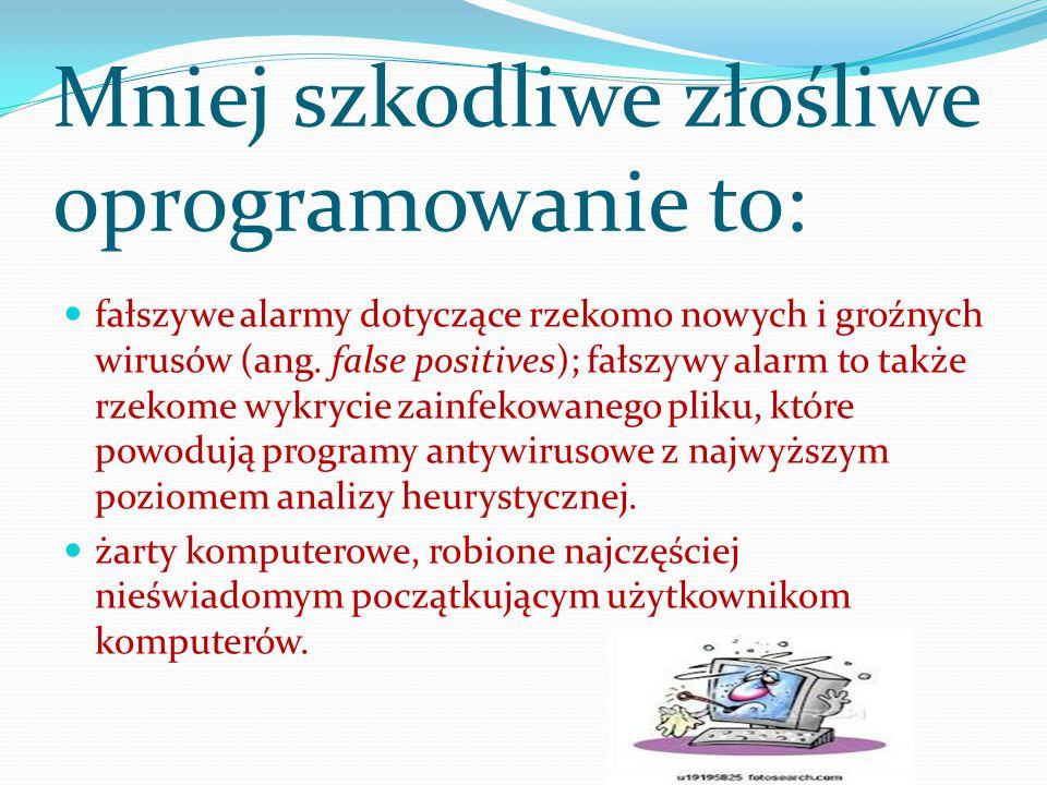 Mniej szkodliwe złośliwe oprogramowanie to: fałszywe alarmy dotyczące rzekomo nowych i groźnych wirusów (ang. false positives); fałszywy alarm to takż