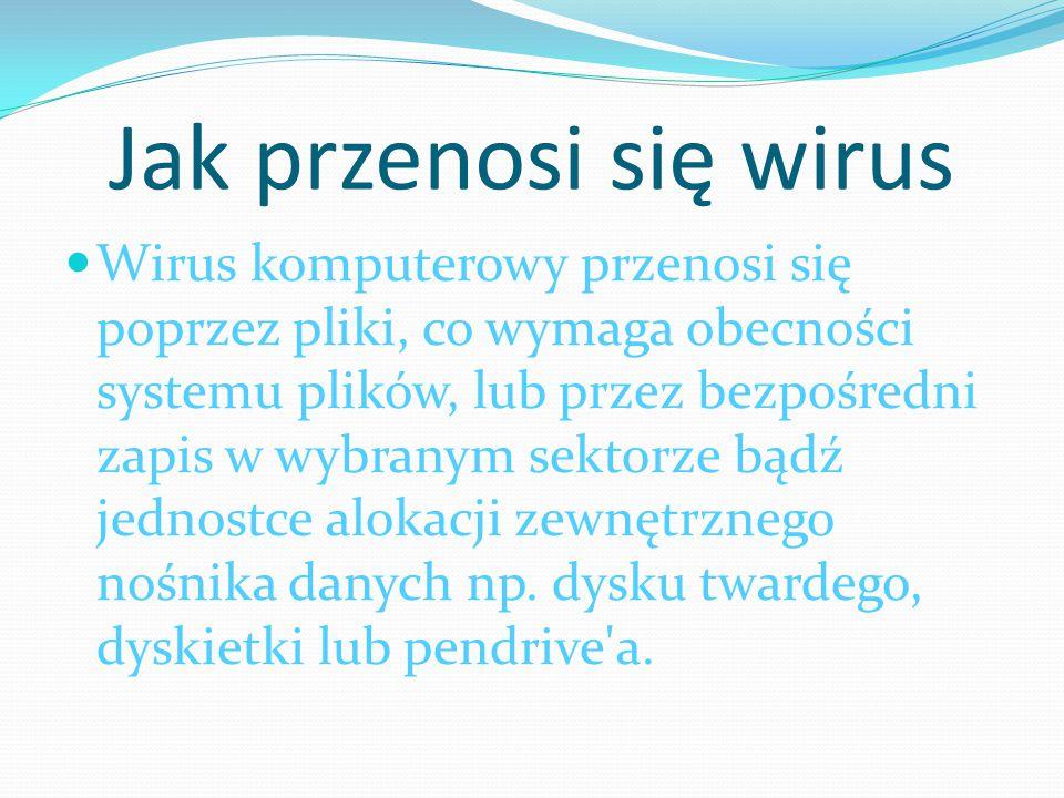 Jak przenosi się wirus Wirus komputerowy przenosi się poprzez pliki, co wymaga obecności systemu plików, lub przez bezpośredni zapis w wybranym sektor