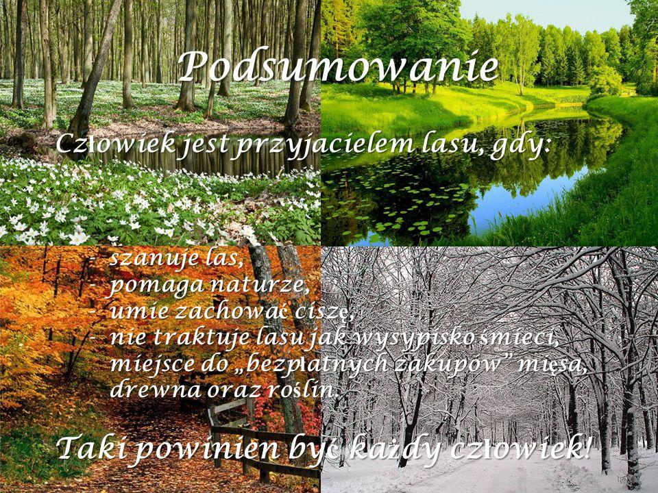 """Cz ł owiek jest przyjacielem lasu, gdy: Podsumowanie -szanuje las, -pomaga naturze, -umie zachowa ć cisz ę, -nie traktuje lasu jak wysypisko ś mieci, miejsce do """"bezp ł atnych zakupów mi ę sa, drewna oraz ro ś lin."""
