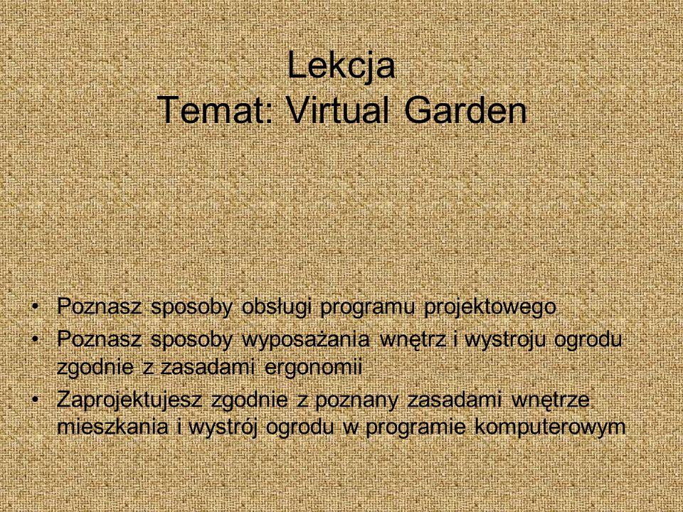 Lekcja Temat: Virtual Garden Poznasz sposoby obsługi programu projektowego Poznasz sposoby wyposażania wnętrz i wystroju ogrodu zgodnie z zasadami ergonomii Zaprojektujesz zgodnie z poznany zasadami wnętrze mieszkania i wystrój ogrodu w programie komputerowym