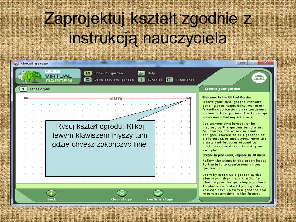 Zaprojektuj kształt zgodnie z instrukcją nauczyciela Rysuj kształt ogrodu. Klikaj lewym klawiszem myszy tam gdzie chcesz zakończyć linię.