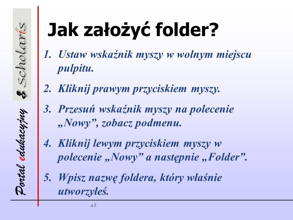 Portal edukacyjny A.Ś.Jak założyć folder. 1.Ustaw wskaźnik myszy w wolnym miejscu pulpitu.
