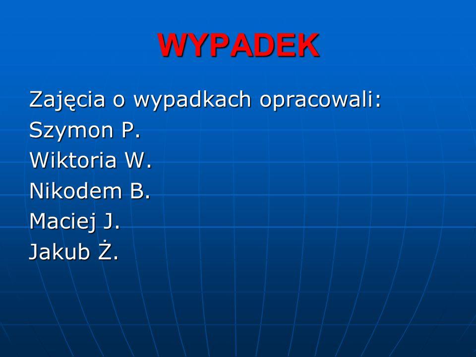 WYPADEK Zajęcia o wypadkach opracowali: Szymon P. Wiktoria W. Nikodem B. Maciej J. Jakub Ż.