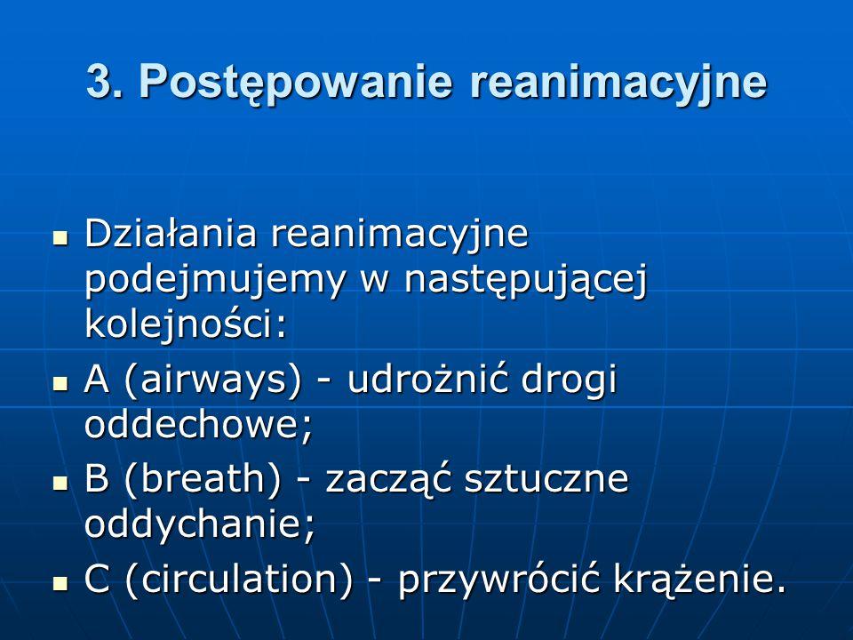 3. Postępowanie reanimacyjne Działania reanimacyjne podejmujemy w następującej kolejności: Działania reanimacyjne podejmujemy w następującej kolejnośc