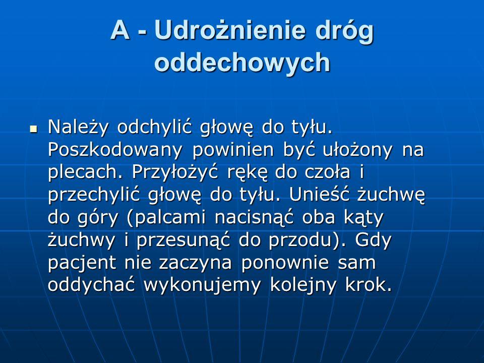 A - Udrożnienie dróg oddechowych Należy odchylić głowę do tyłu. Poszkodowany powinien być ułożony na plecach. Przyłożyć rękę do czoła i przechylić gło
