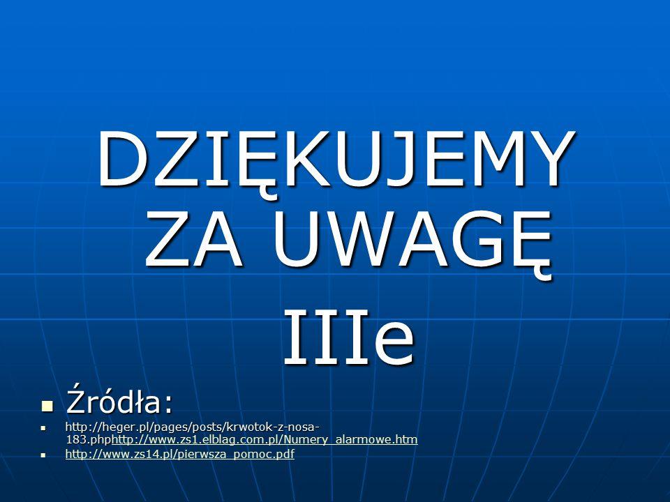 DZIĘKUJEMY ZA UWAGĘ IIIe IIIe Źródła: Źródła: http://heger.pl/pages/posts/krwotok-z-nosa- 183.php http://heger.pl/pages/posts/krwotok-z-nosa- 183.phph