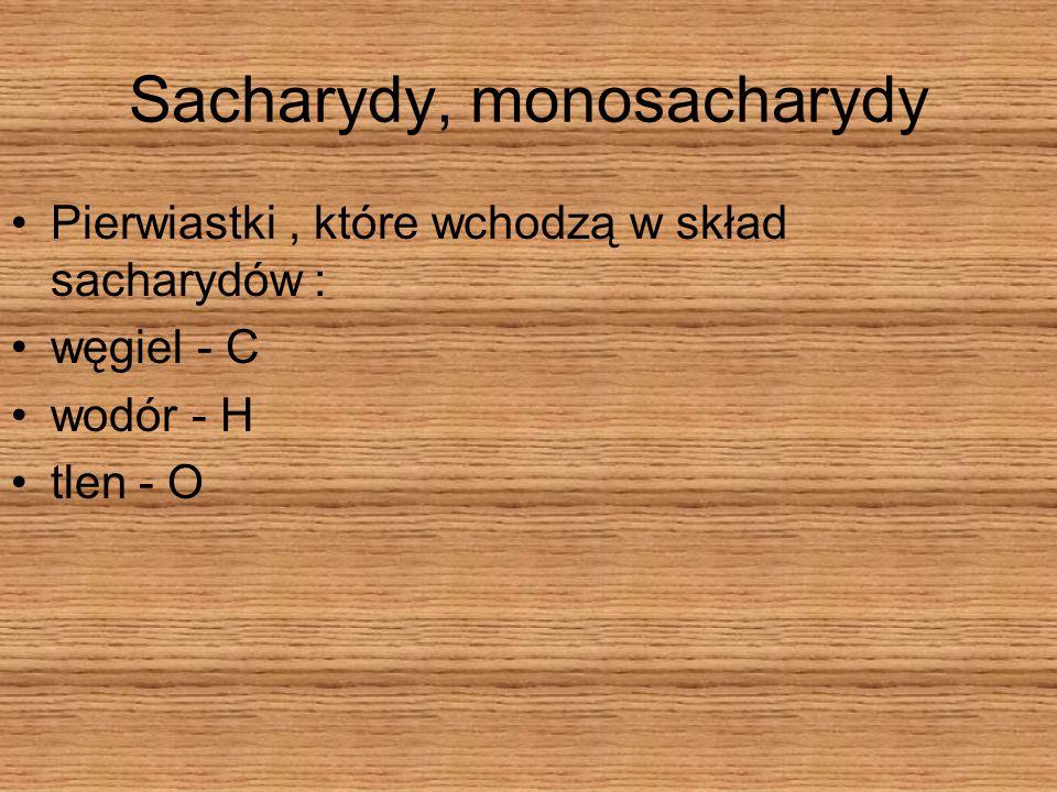 Sacharydy, monosacharydy Pierwiastki, które wchodzą w skład sacharydów : węgiel - C wodór - H tlen - O