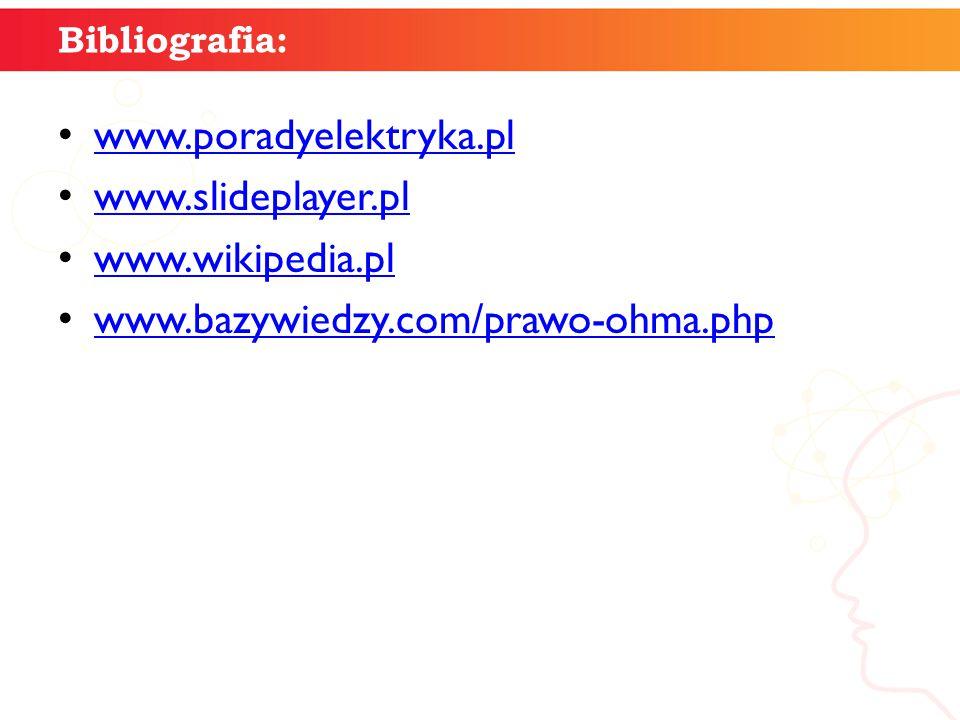 Bibliografia: www.poradyelektryka.pl www.slideplayer.pl www.wikipedia.pl www.bazywiedzy.com/prawo-ohma.php