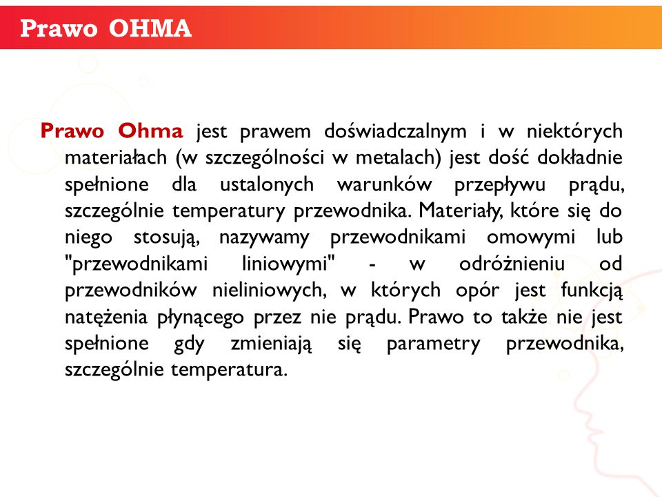 Prawo Ohma jest prawem doświadczalnym i w niektórych materiałach (w szczególności w metalach) jest dość dokładnie spełnione dla ustalonych warunków pr