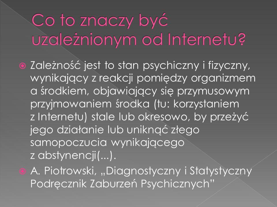  Zależność jest to stan psychiczny i fizyczny, wynikający z reakcji pomiędzy organizmem a środkiem, objawiający się przymusowym przyjmowaniem środka (tu: korzystaniem z Internetu) stale lub okresowo, by przeżyć jego działanie lub uniknąć złego samopoczucia wynikającego z abstynencji(...).