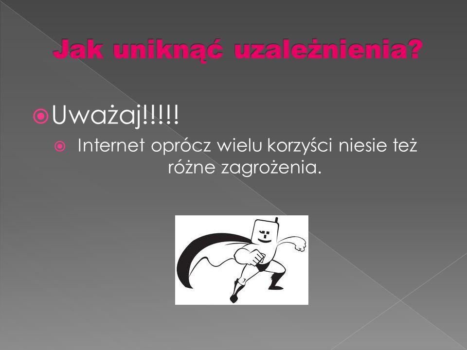  Uważaj!!!!!  Internet oprócz wielu korzyści niesie też różne zagrożenia.