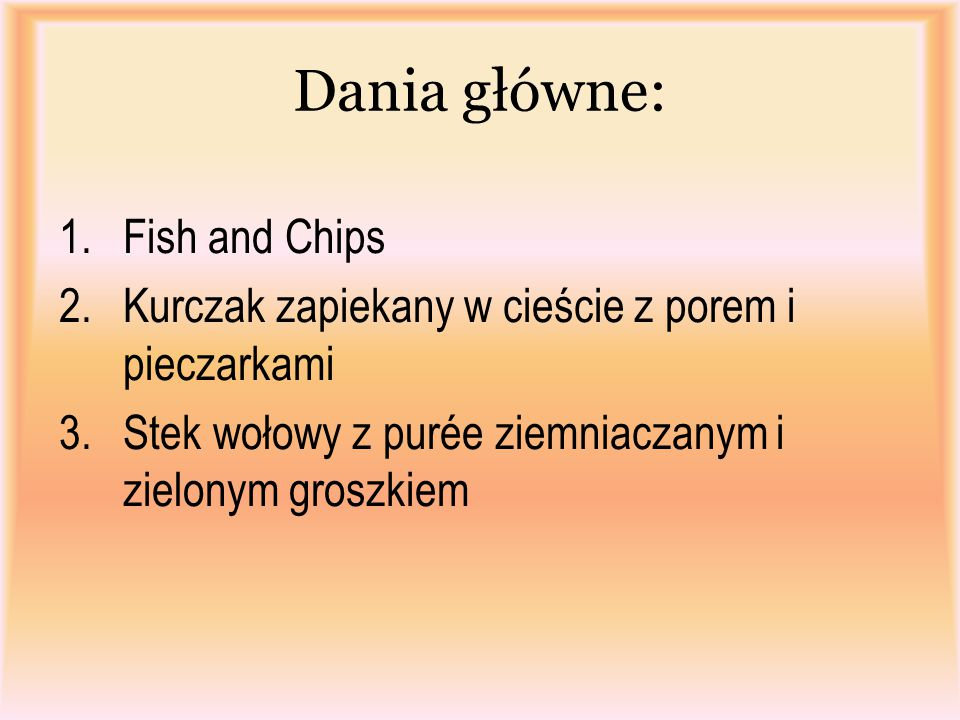 Dania główne: 1.Fish and Chips 2.Kurczak zapiekany w cieście z porem i pieczarkami 3.Stek wołowy z purée ziemniaczanym i zielonym groszkiem