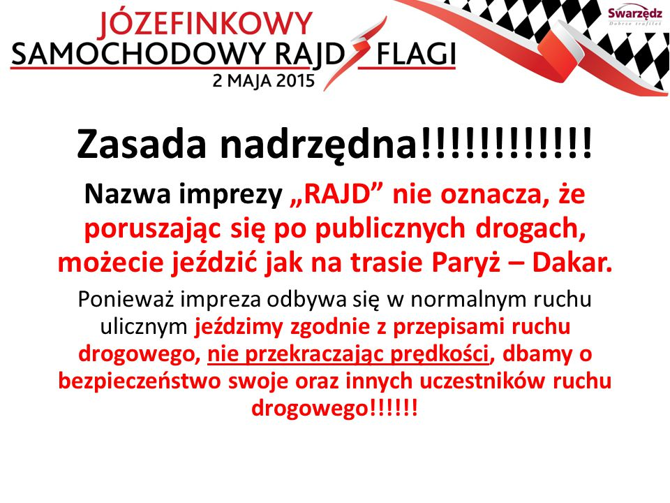 """Zasada nadrzędna!!!!!!!!!!!! Nazwa imprezy """"RAJD"""" nie oznacza, że poruszając się po publicznych drogach, możecie jeździć jak na trasie Paryż – Dakar."""