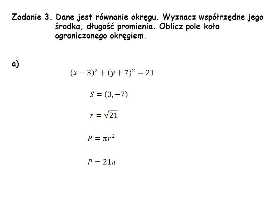Zadanie 3. Dane jest równanie okręgu. Wyznacz współrzędne jego środka, długość promienia. Oblicz pole koła ograniczonego okręgiem. a)
