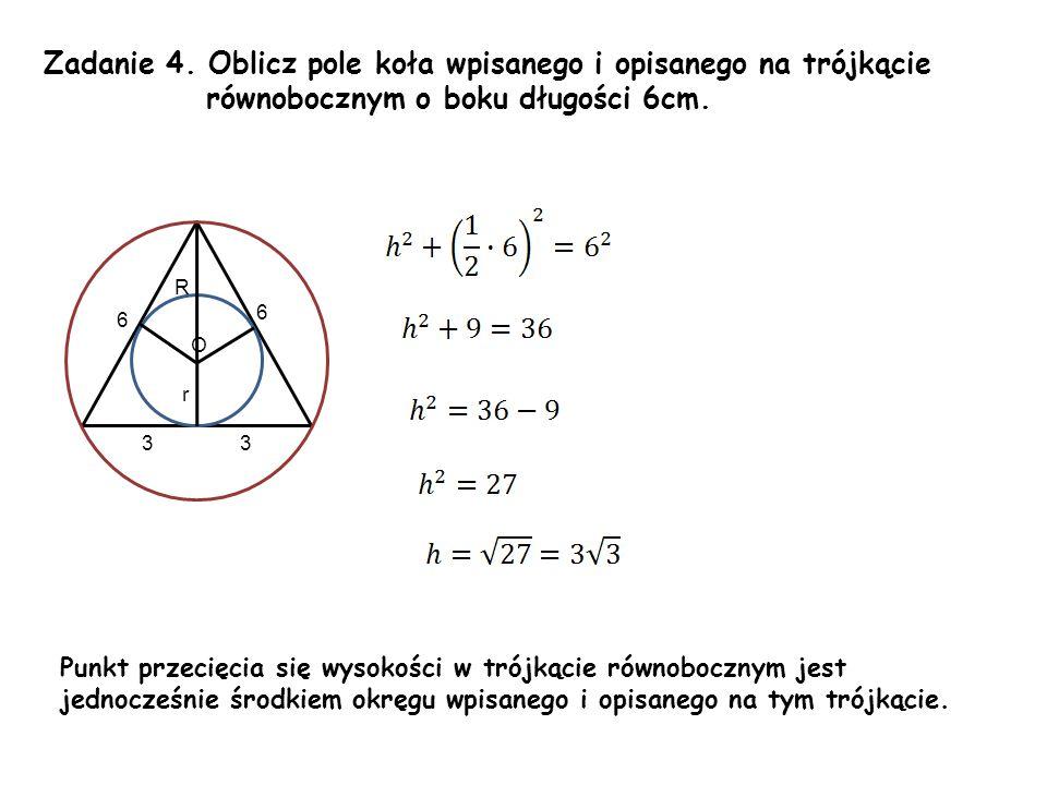 Zadanie 4. Oblicz pole koła wpisanego i opisanego na trójkącie równobocznym o boku długości 6cm. r 6 O Punkt przecięcia się wysokości w trójkącie równ