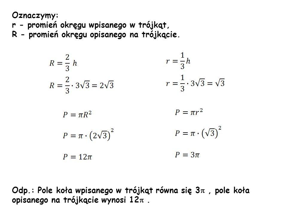 Oznaczymy: r - promień okręgu wpisanego w trójkąt, R - promień okręgu opisanego na trójkącie. Odp.: Pole koła wpisanego w trójkąt równa się 3 , pole