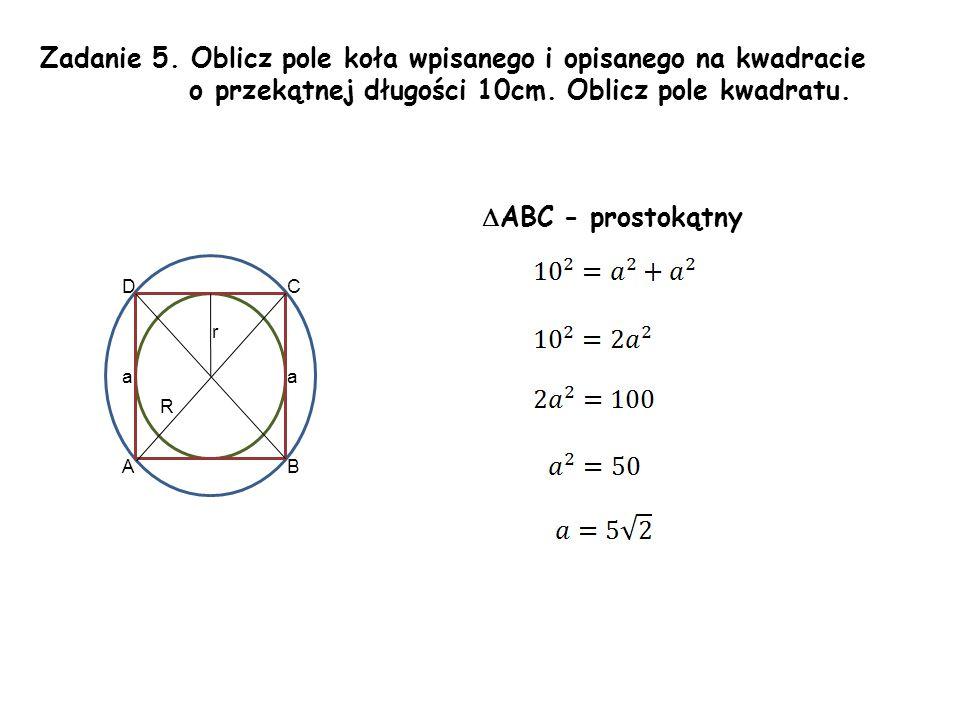 Zadanie 5. Oblicz pole koła wpisanego i opisanego na kwadracie o przekątnej długości 10cm. Oblicz pole kwadratu. aa r R AB CD  ABC - prostokątny