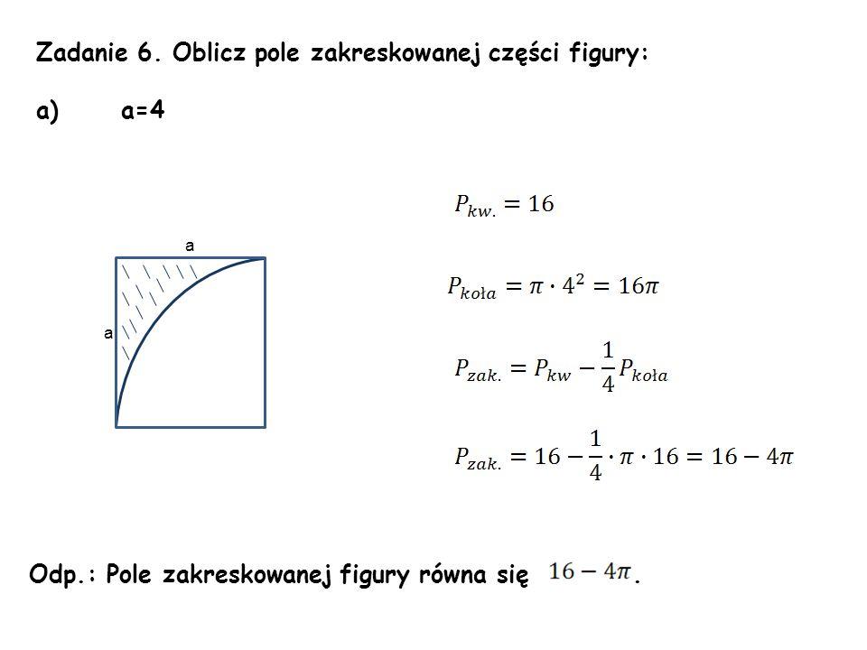 Zadanie 6. Oblicz pole zakreskowanej części figury: a) a=4 Odp.: Pole zakreskowanej figury równa się. a a