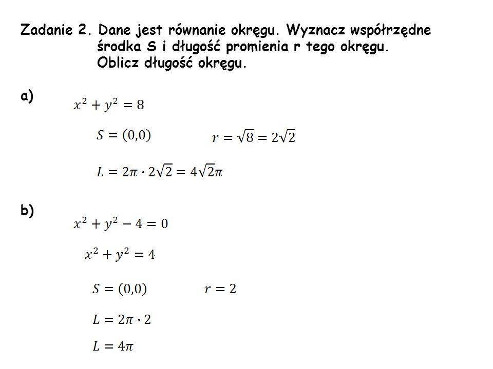 Zadanie 2. Dane jest równanie okręgu. Wyznacz współrzędne środka S i długość promienia r tego okręgu. Oblicz długość okręgu. a) b)