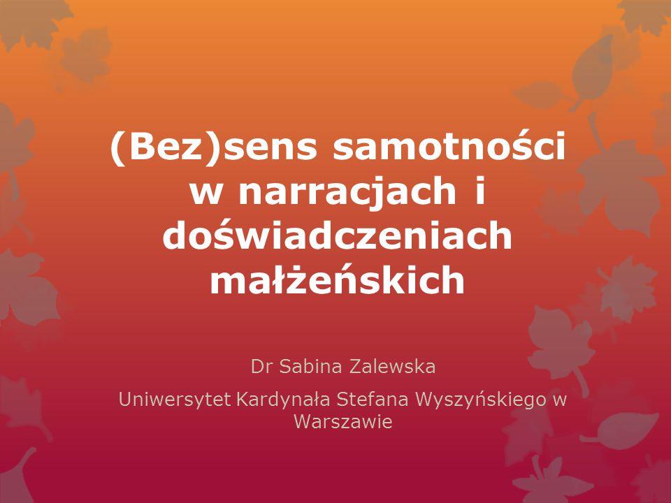 (Bez)sens samotności w narracjach i doświadczeniach małżeńskich Dr Sabina Zalewska Uniwersytet Kardynała Stefana Wyszyńskiego w Warszawie